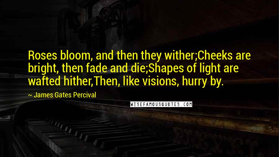 James Gates Percival quotes: Roses bloom, and then they wither;Cheeks are bright, then fade and die;Shapes of light are wafted hither,Then, like visions, hurry by.