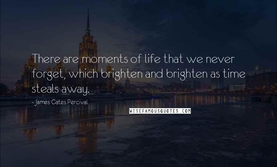 James Gates Percival quotes: There are moments of life that we never forget, which brighten and brighten as time steals away.