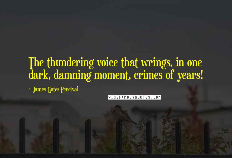 James Gates Percival quotes: The thundering voice that wrings, in one dark, damning moment, crimes of years!