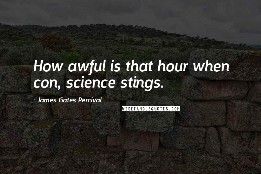 James Gates Percival quotes: How awful is that hour when con, science stings.