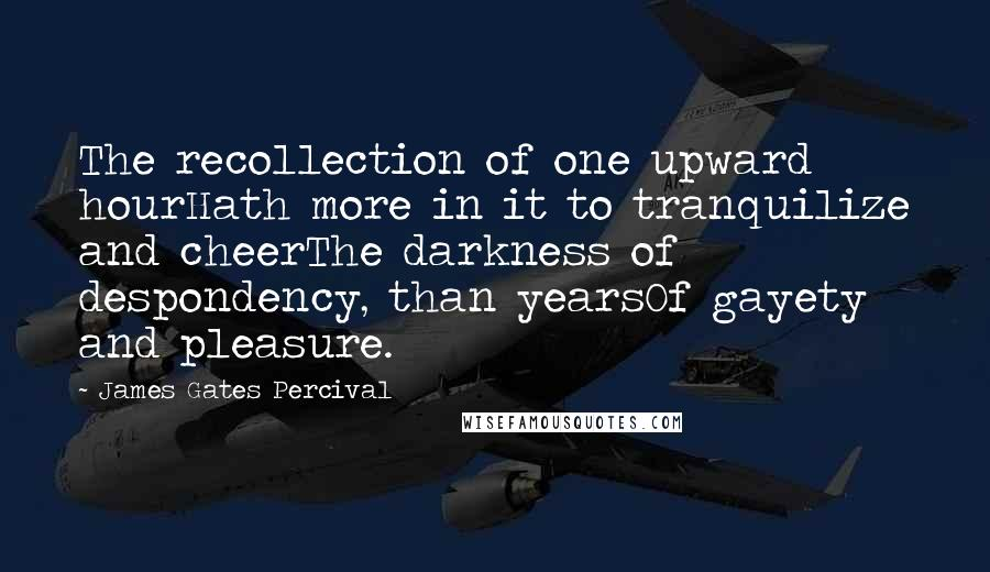 James Gates Percival quotes: The recollection of one upward hourHath more in it to tranquilize and cheerThe darkness of despondency, than yearsOf gayety and pleasure.