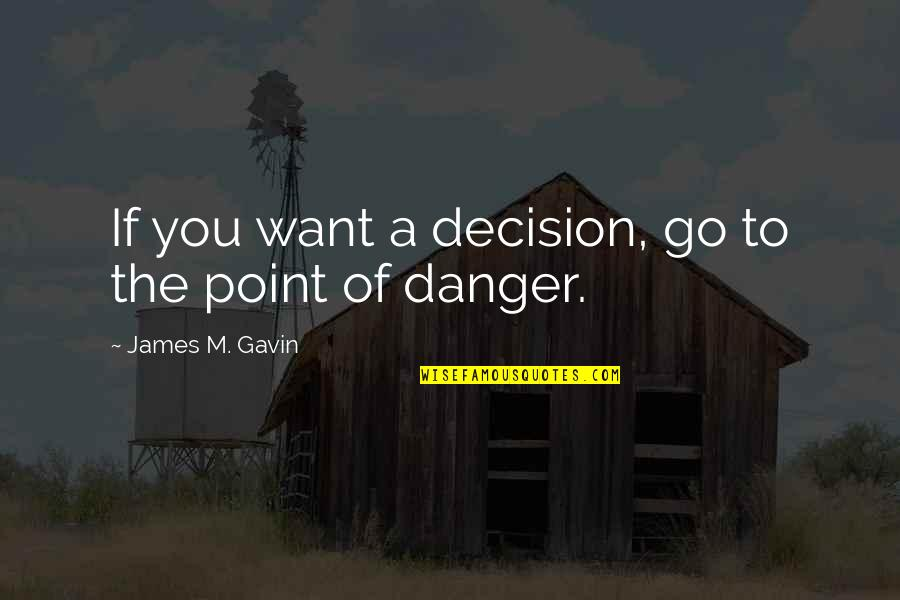 James Gavin Quotes By James M. Gavin: If you want a decision, go to the