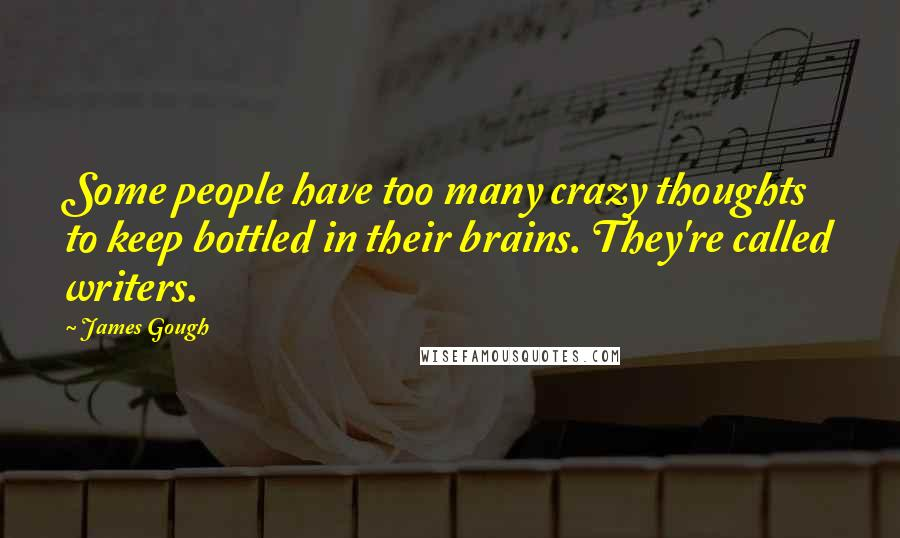 James Gough quotes: Some people have too many crazy thoughts to keep bottled in their brains. They're called writers.