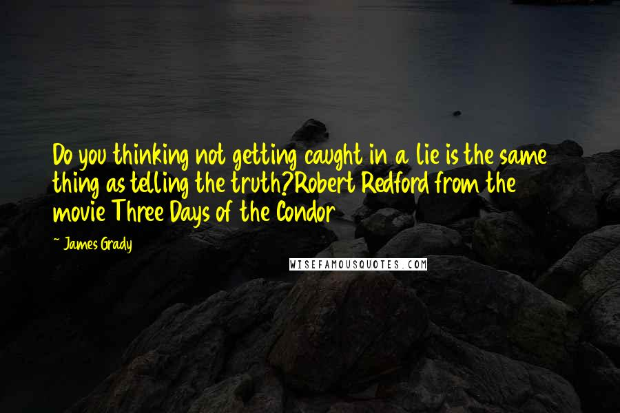 James Grady quotes: Do you thinking not getting caught in a lie is the same thing as telling the truth?Robert Redford from the 1975 movie Three Days of the Condor