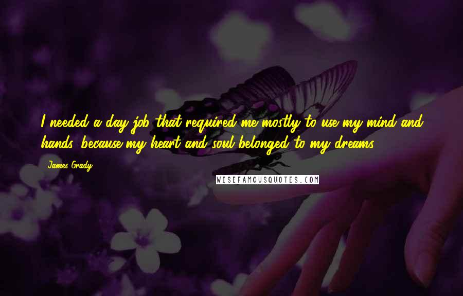 James Grady quotes: I needed a day job that required me mostly to use my mind and hands, because my heart and soul belonged to my dreams.