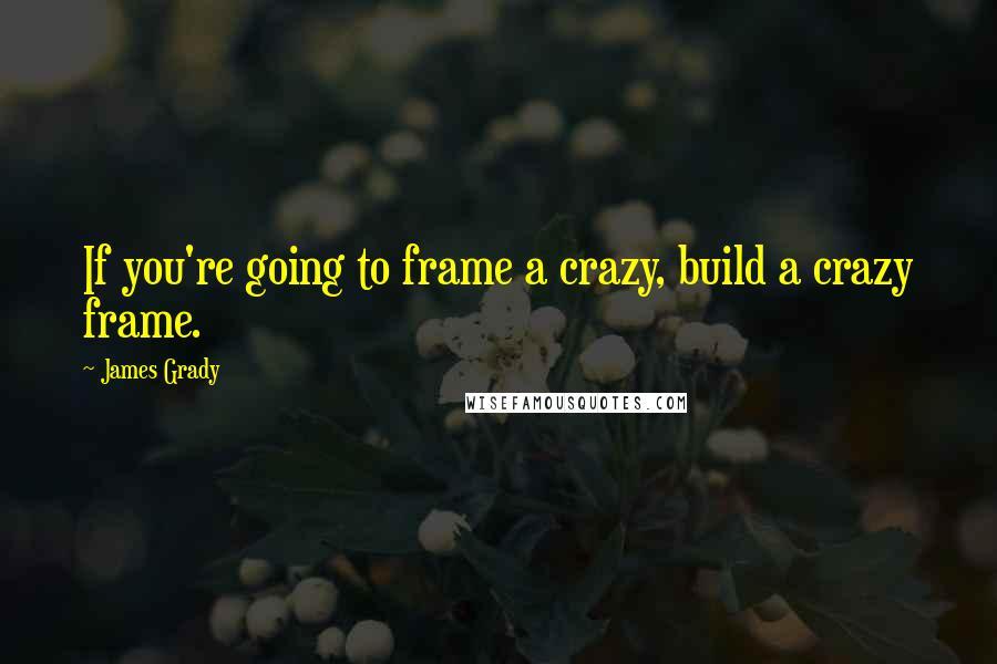 James Grady quotes: If you're going to frame a crazy, build a crazy frame.