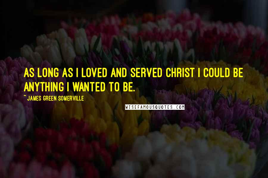 James Green Somerville quotes: As long as I loved and served Christ I could be anything I wanted to be.