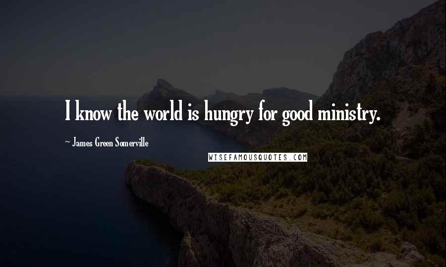 James Green Somerville quotes: I know the world is hungry for good ministry.