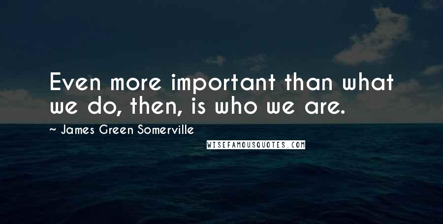James Green Somerville quotes: Even more important than what we do, then, is who we are.