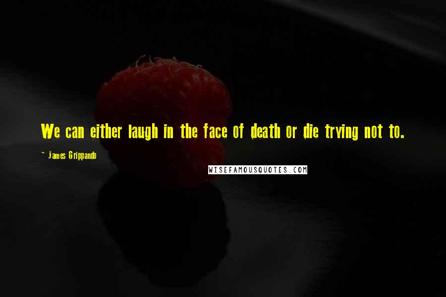 James Grippando quotes: We can either laugh in the face of death or die trying not to.