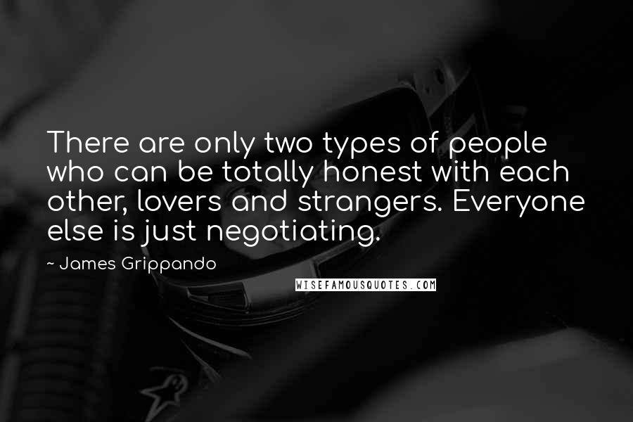 James Grippando quotes: There are only two types of people who can be totally honest with each other, lovers and strangers. Everyone else is just negotiating.