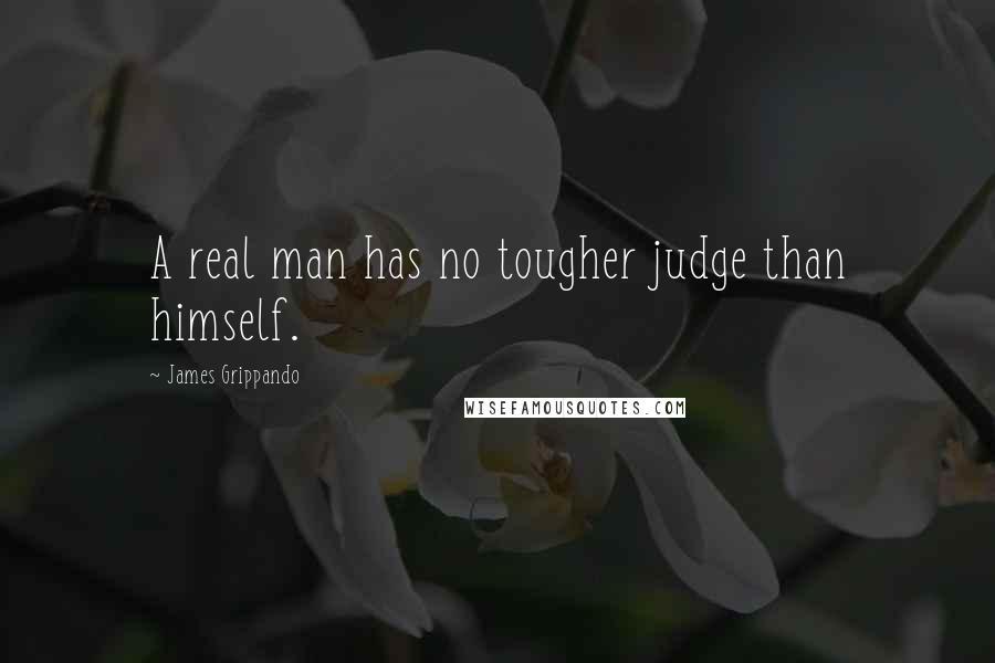 James Grippando quotes: A real man has no tougher judge than himself.
