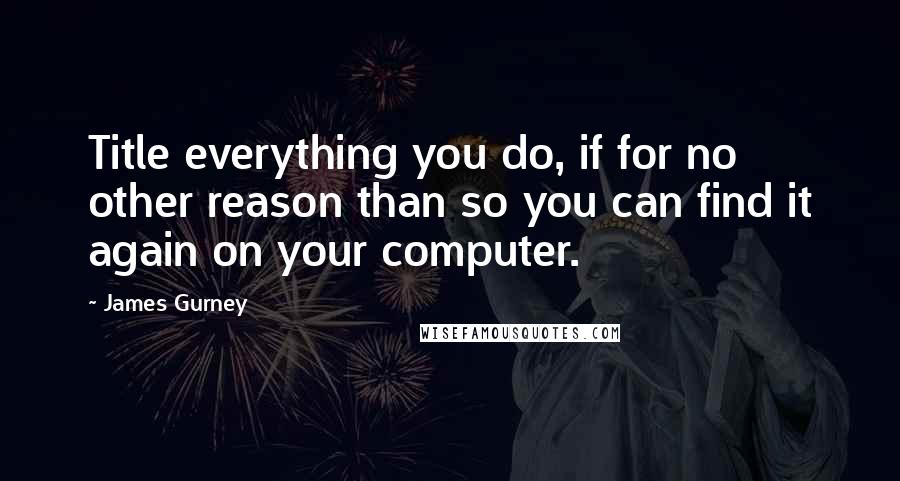 James Gurney quotes: Title everything you do, if for no other reason than so you can find it again on your computer.