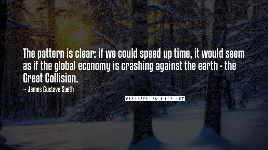 James Gustave Speth quotes: The pattern is clear: if we could speed up time, it would seem as if the global economy is crashing against the earth - the Great Collision.
