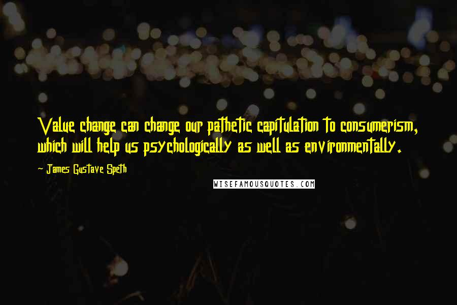 James Gustave Speth quotes: Value change can change our pathetic capitulation to consumerism, which will help us psychologically as well as environmentally.