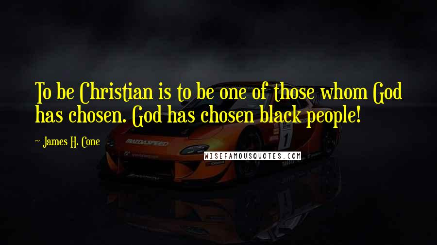 James H. Cone quotes: To be Christian is to be one of those whom God has chosen. God has chosen black people!