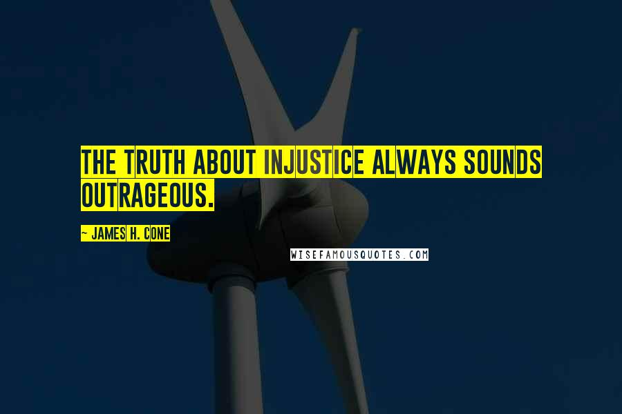 James H. Cone quotes: The truth about injustice always sounds outrageous.
