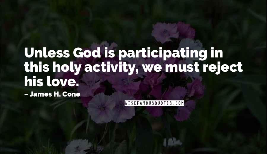 James H. Cone quotes: Unless God is participating in this holy activity, we must reject his love.