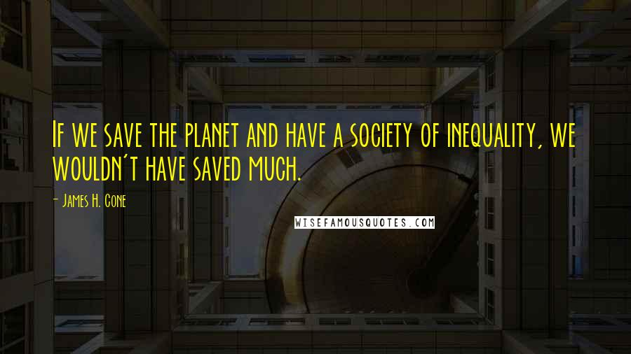 James H. Cone quotes: If we save the planet and have a society of inequality, we wouldn't have saved much.
