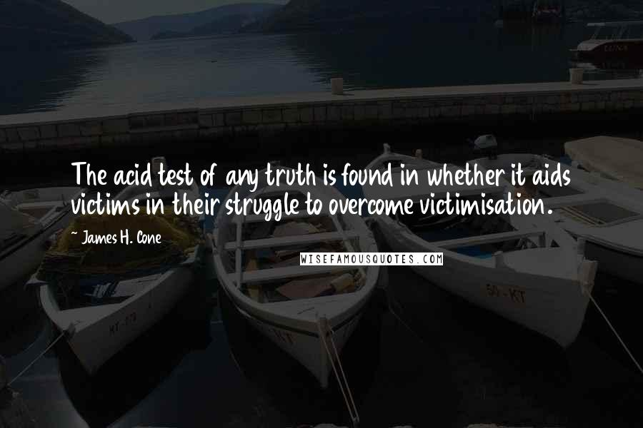 James H. Cone quotes: The acid test of any truth is found in whether it aids victims in their struggle to overcome victimisation.