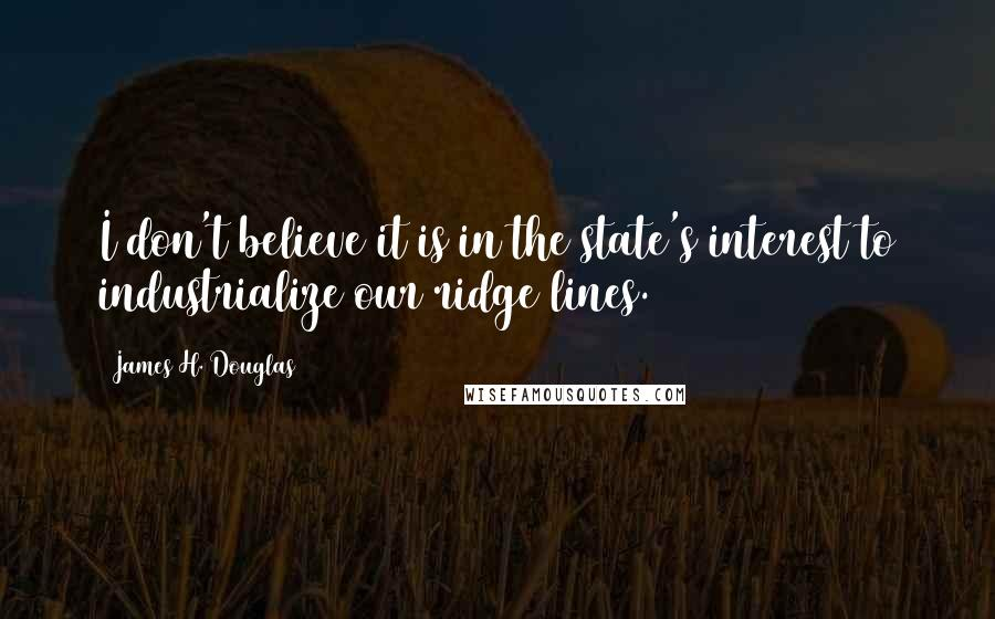 James H. Douglas quotes: I don't believe it is in the state's interest to industrialize our ridge lines.