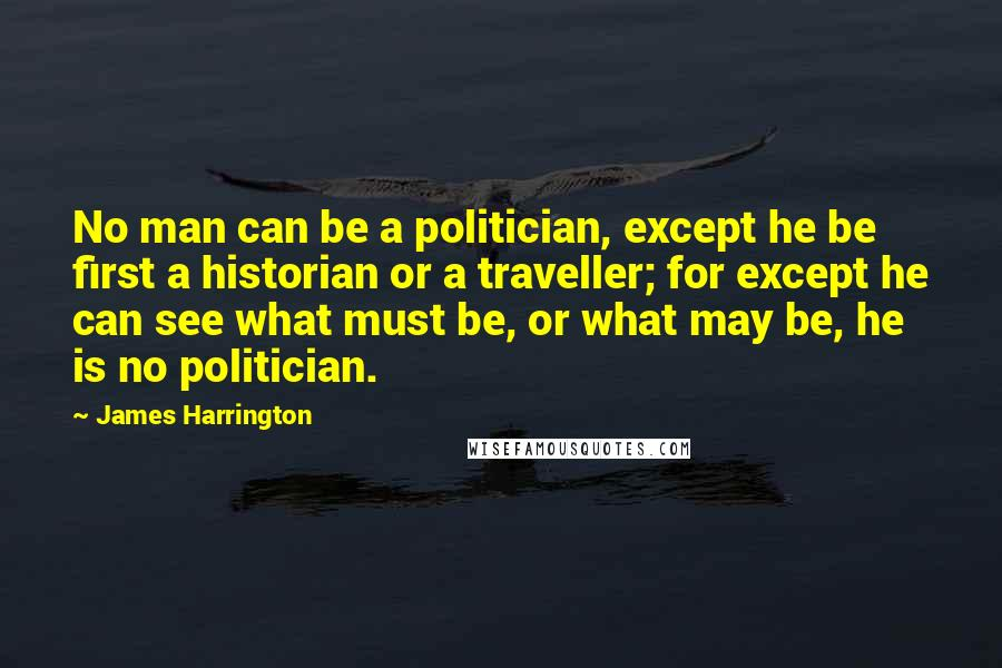 James Harrington quotes: No man can be a politician, except he be first a historian or a traveller; for except he can see what must be, or what may be, he is no
