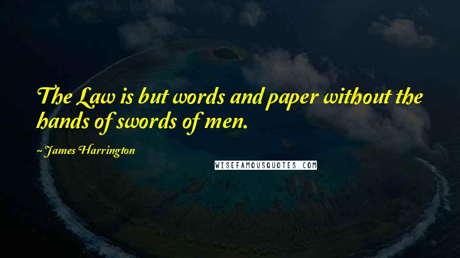 James Harrington quotes: The Law is but words and paper without the hands of swords of men.