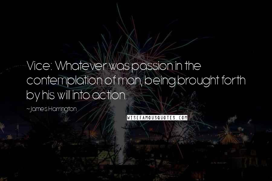 James Harrington quotes: Vice: Whatever was passion in the contemplation of man, being brought forth by his will into action.