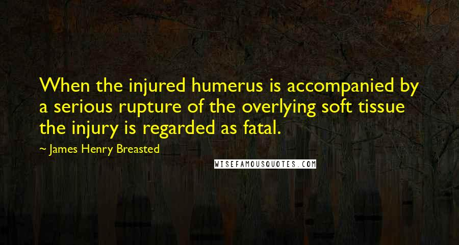 James Henry Breasted quotes: When the injured humerus is accompanied by a serious rupture of the overlying soft tissue the injury is regarded as fatal.