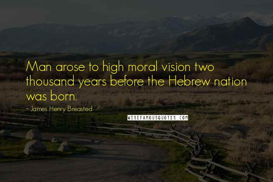 James Henry Breasted quotes: Man arose to high moral vision two thousand years before the Hebrew nation was born.