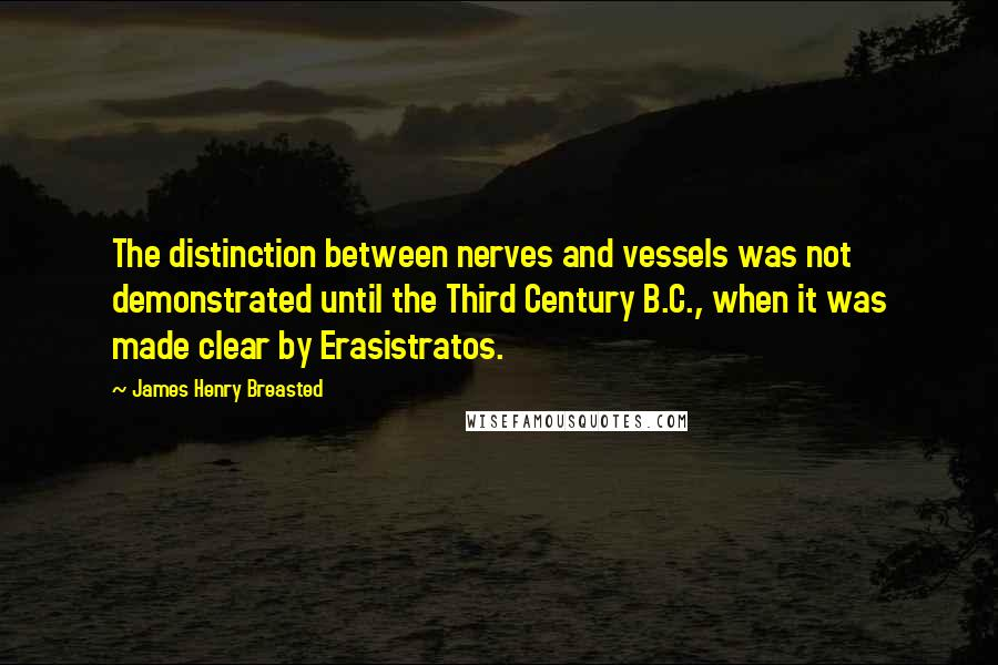 James Henry Breasted quotes: The distinction between nerves and vessels was not demonstrated until the Third Century B.C., when it was made clear by Erasistratos.