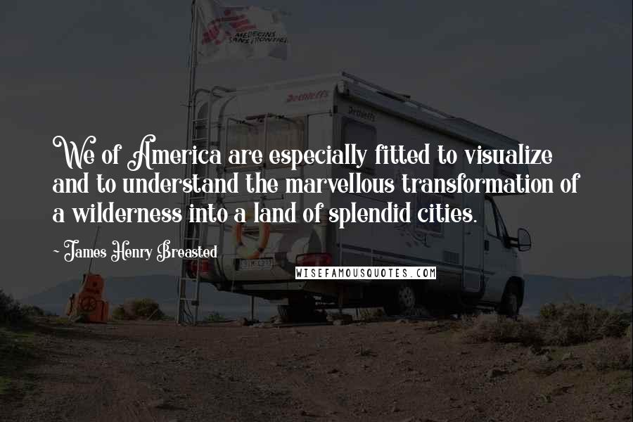 James Henry Breasted quotes: We of America are especially fitted to visualize and to understand the marvellous transformation of a wilderness into a land of splendid cities.