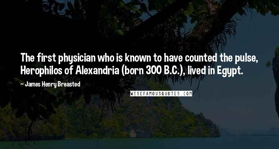 James Henry Breasted quotes: The first physician who is known to have counted the pulse, Herophilos of Alexandria (born 300 B.C.), lived in Egypt.
