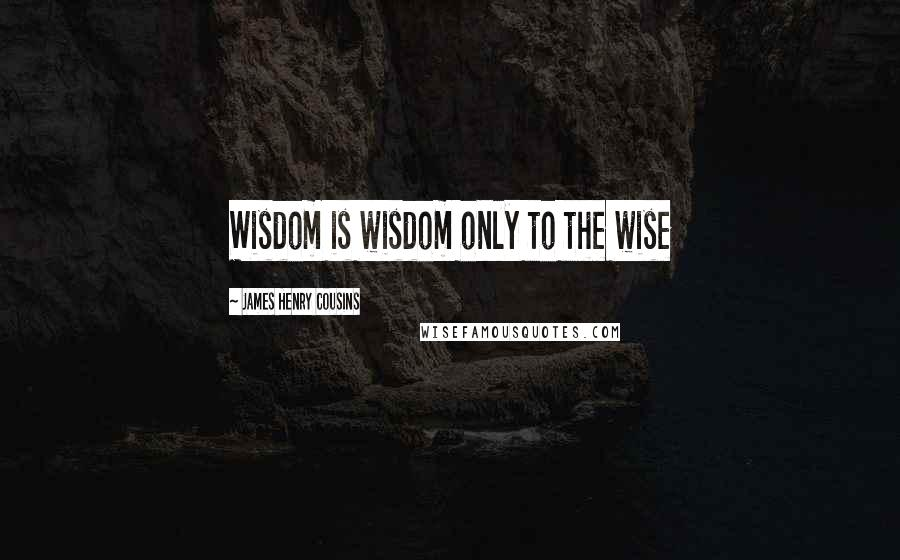 James Henry Cousins quotes: Wisdom is wisdom only to the wise
