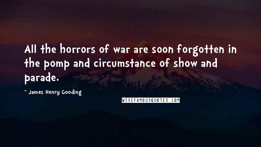 James Henry Gooding quotes: All the horrors of war are soon forgotten in the pomp and circumstance of show and parade.