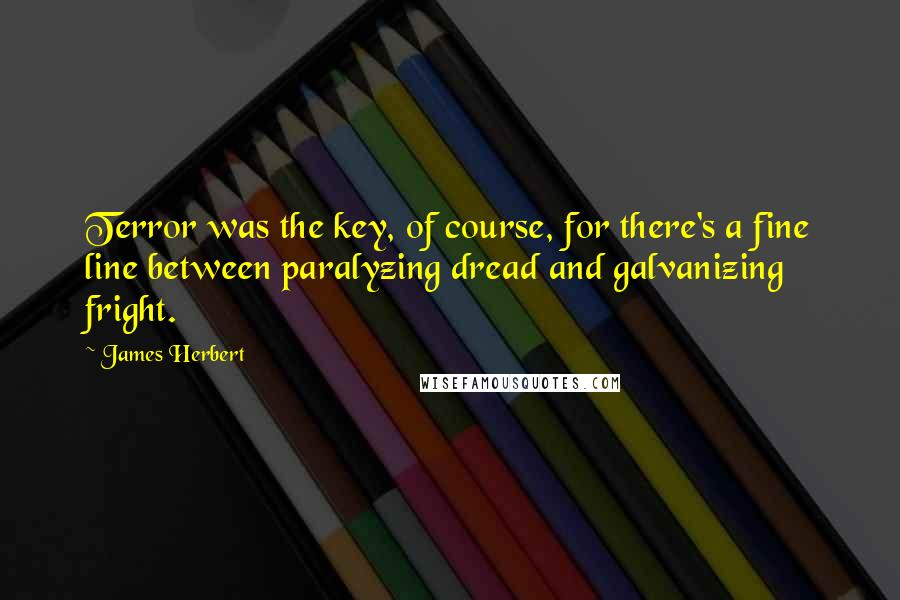 James Herbert quotes: Terror was the key, of course, for there's a fine line between paralyzing dread and galvanizing fright.