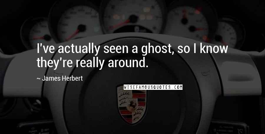 James Herbert quotes: I've actually seen a ghost, so I know they're really around.
