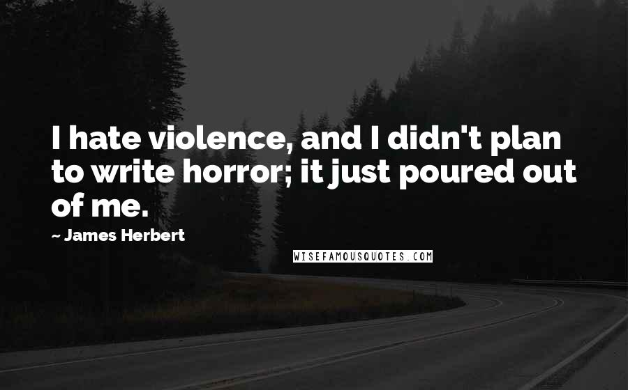 James Herbert quotes: I hate violence, and I didn't plan to write horror; it just poured out of me.