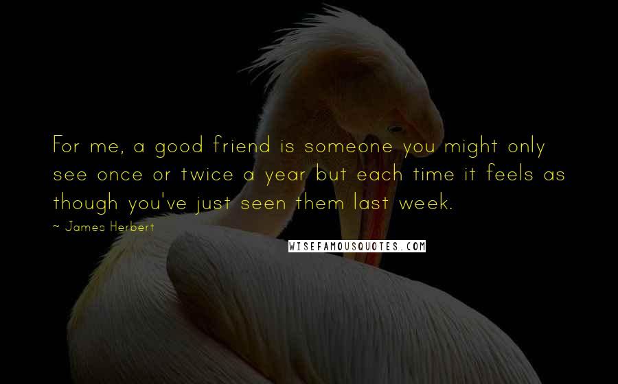 James Herbert quotes: For me, a good friend is someone you might only see once or twice a year but each time it feels as though you've just seen them last week.