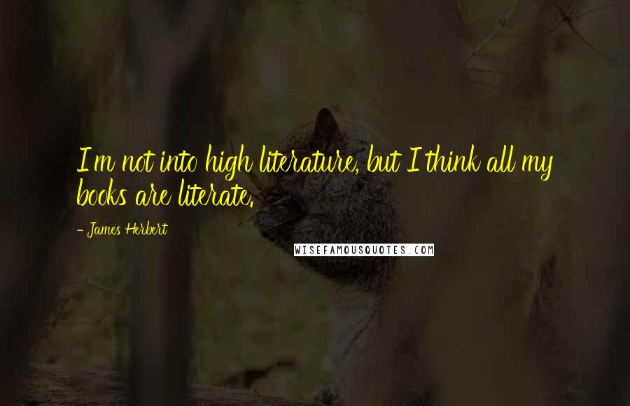James Herbert quotes: I'm not into high literature, but I think all my books are literate.