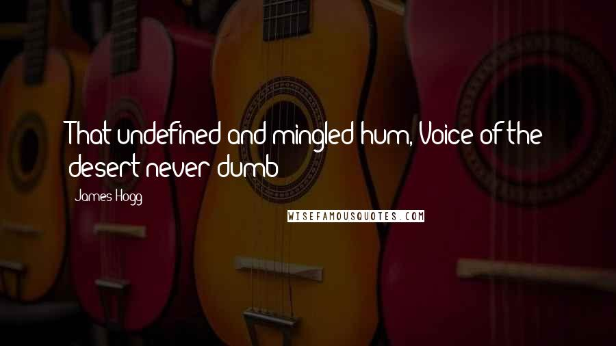 James Hogg quotes: That undefined and mingled hum, Voice of the desert never dumb!