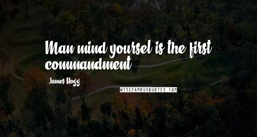 James Hogg quotes: Man mind yoursel is the first commandment.