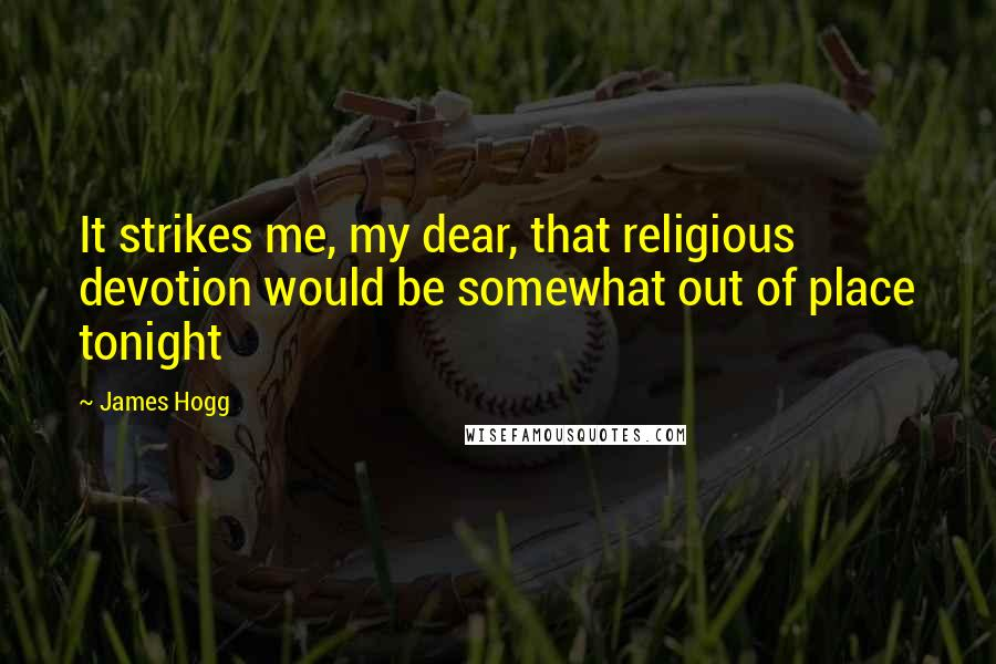 James Hogg quotes: It strikes me, my dear, that religious devotion would be somewhat out of place tonight
