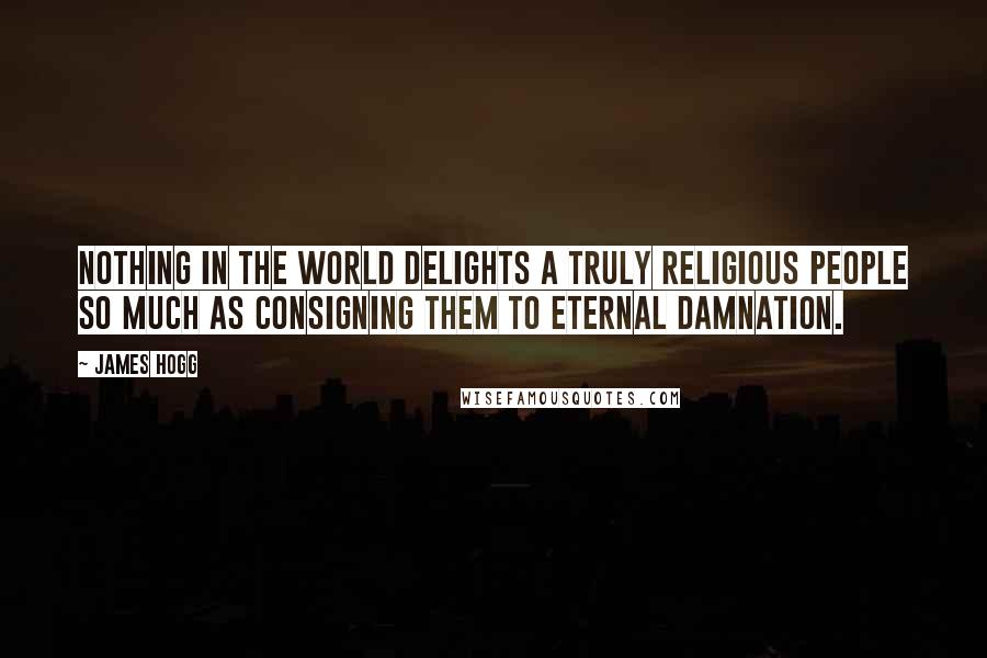James Hogg quotes: Nothing in the world delights a truly religious people so much as consigning them to eternal damnation.