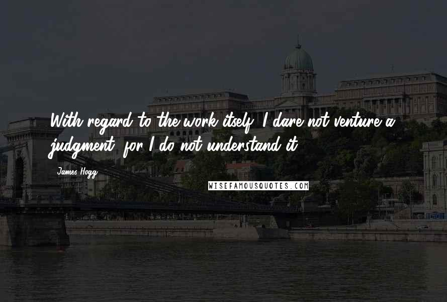 James Hogg quotes: With regard to the work itself, I dare not venture a judgment, for I do not understand it.