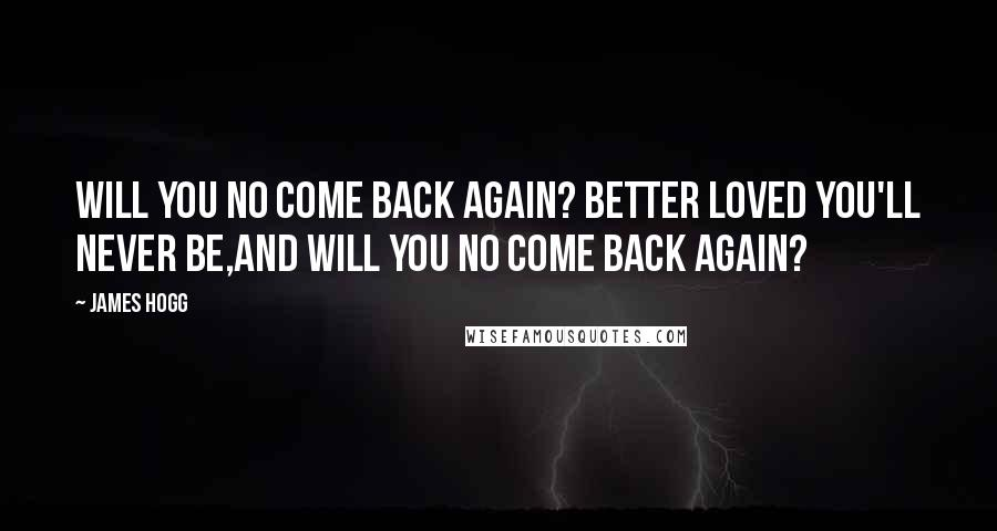 James Hogg quotes: Will you no come back again? Better loved you'll never be,And will you no come back again?