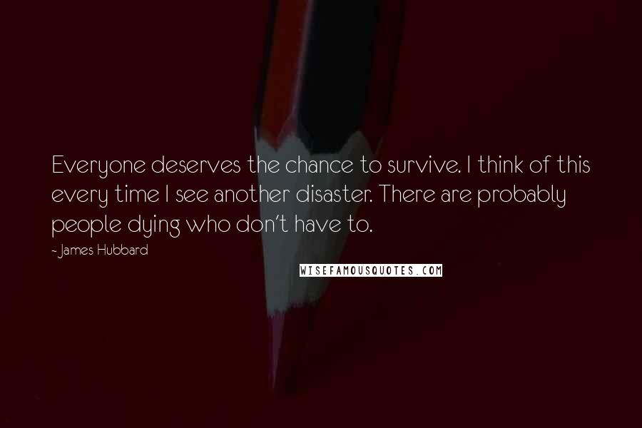 James Hubbard quotes: Everyone deserves the chance to survive. I think of this every time I see another disaster. There are probably people dying who don't have to.