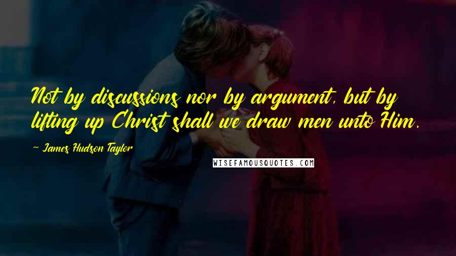 James Hudson Taylor quotes: Not by discussions nor by argument, but by lifting up Christ shall we draw men unto Him.