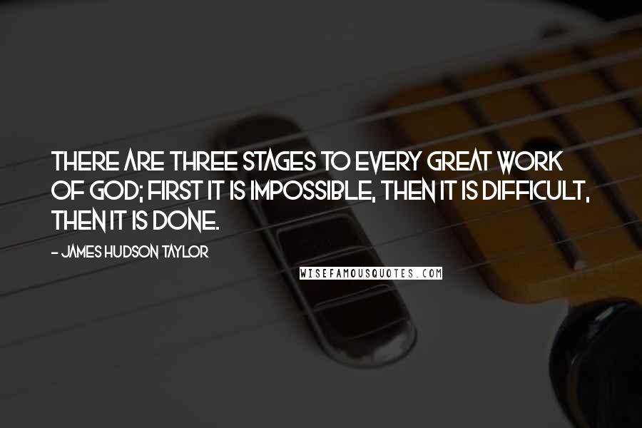 James Hudson Taylor quotes: There are three stages to every great work of God; first it is impossible, then it is difficult, then it is done.