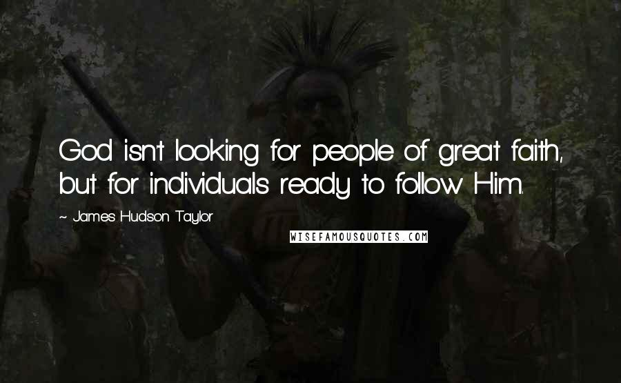 James Hudson Taylor quotes: God isn't looking for people of great faith, but for individuals ready to follow Him.